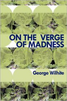 On the Verge of Madness - George Wilhite