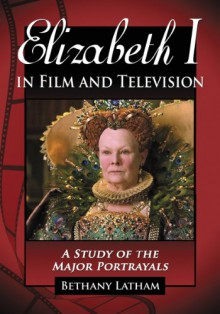 Elizabeth I in Film and Television: A Study of the Major Portrayals - Bethany Latham