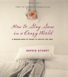 How to Stay Sane in a Crazy World: A Modern Book of Hours to Soothe the Soul - Sophia Stuart