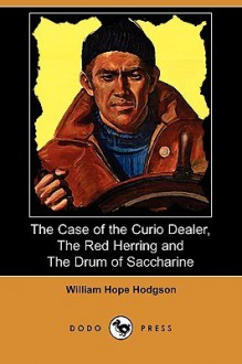 The Case of the Curio Dealer, the Red Herring and the Drum of Saccharine (Dodo Press) - William Hope Hodgson