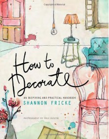 How to Decorate: An Inspiring and Practical Handbook - Shannon Fricke