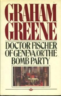 Doctor Fischer of Geneva or the Bomb Party - Graham Greene