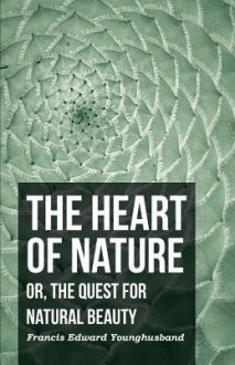 The Heart of Nature; Or, the Quest for Natural Beauty - Francis Younghusband