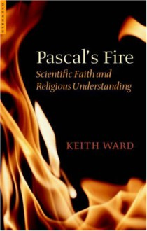 Pascal's Fire: Scientific Faith and Religious Understanding - Keith Ward
