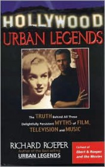 Hollywood Urban Legends: The Truth Behind All Those Delightfully Persistent Myths of Film, Television, and Music - Richard Roeper
