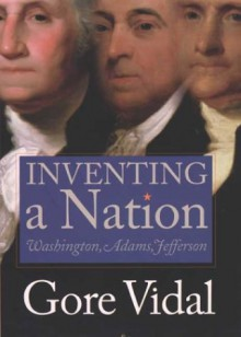 Inventing a Nation: Washington, Adams, Jefferson - Gore Vidal
