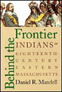 Behind the Frontier: Indians in Eighteenth-Century Eastern Massachusetts - Daniel R. Mandell