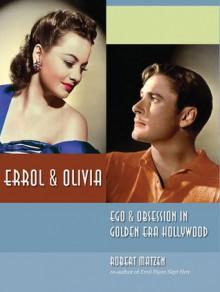 Errol & Olivia: Ego & Obsession in Golden Era Hollywood - Robert Matzen
