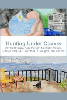 Hunting Under Covers - J. Vaughn, M.E. Sanford, Shayla Mist, Kathleen Hayes, Kaje Harper, Aimee Brissay