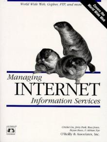 Managing Internet Information Services: World Wide Web, Gopher, FTP, and more - Cricket Liu, Cricket Liu, Adrian Nye, Bryan Buus, Russ Jones