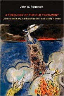 A Theology of the Old Testament: Cultural Memory, Communication, and Being Human - J.W. Rogerson