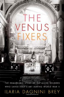 The Venus Fixers: The Remarkable Story of the Allied Soldiers Who Saved Italy's Art During World War II - Ilaria Dagnini Brey