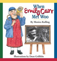 When Emily Carr Met Woo - Monica Kulling, Dean Griffiths