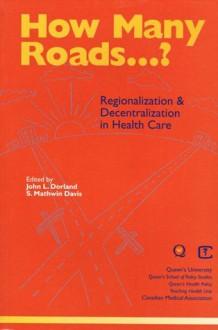 How Many Roads...?: Regionalization and Decentralization in Health Care - John Dorland, John Dorland, Mathwin S. Davis