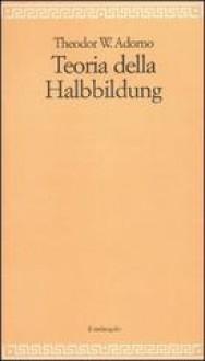 Teoria della Halbbildung - Theodor W. Adorno, G. Sola, A. Marietti Solmi