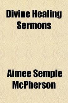 Divine Healing Sermons - Aimee Semple McPherson