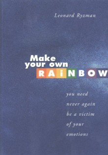MAKE YOUR OWN RAINBOW ( You Need Never Again Be A Victim Of Your Emotions) - Leonard Ryzman