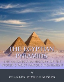 The Egyptian Pyramids: The Origins and History of the World's Most Famous Monuments - Charles River Editors