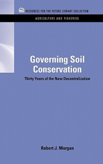 Governing Soil Conservation: Thirty Years of the New Decentralization - Robert J. Morgan