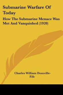 Submarine warfare of to-day; how the submarine menace was met and vanquished - Charles William Domville-Fife