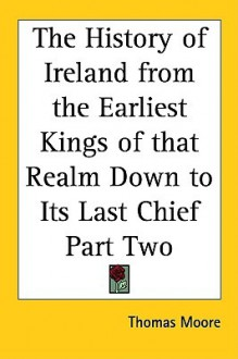 The History of Ireland from the Earliest Kings of That Realm Down to Its Last Chief Part Two - Thomas Moore