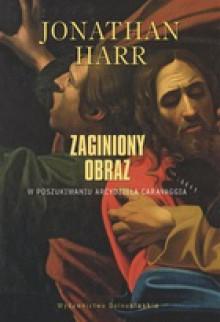 Zaginiony obraz. W poszukiwaniu arcydzieła Caravaggia - Jonathan Harr