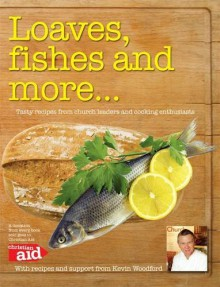 Loaves, Fishes And More...: Tasty Recipes From Church Leaders And Cooking Enthusiasts - Kevin Woodford, Paul Cocker, Annalise Cunild, Emma Steele
