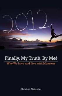 Finally, My Truth, by Me!: Why We Love and Live with Monsters - Christine Alexander