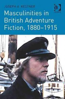 Masculinities In British Adventure Fiction, 1880 1915 - Joseph A. Kestner