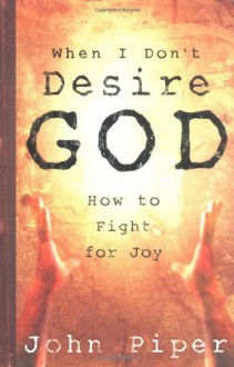 When I Don't Desire God: How to Fight For Joy - John Piper