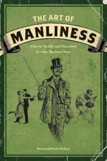 The Art of Manliness: Classic Skills and Manners for the Modern Man - 'Brett McKay', 'Kate McKay'