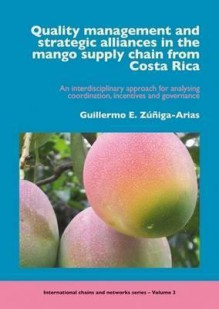 Quality Management and Strategic Alliances in the Mango Supply Chain from Costa Rica: An Interdisciplinary Approach for Analysing Coordination, Incent - Guillermo E. Zunigas-Arias, Guillermo E. Zunigas-Arias