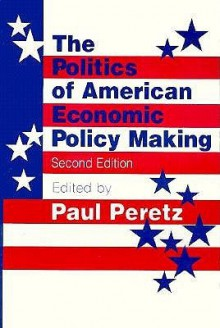 The Politics of American Economic Policy Making - Paul Peretz