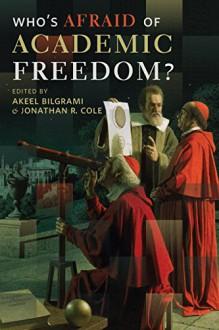 Who's Afraid of Academic Freedom? - Akeel Bilgrami, Jonathan R. Cole
