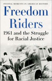 Freedom Riders: 1961 and the Struggle for Racial Justice (Pivotal Moments in American History - Raymond Arsenault