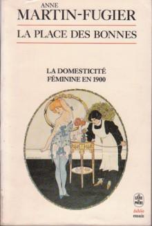 La Place Des Bonnes: La Domesticité Féminine à Paris En 1900 - Anne Martin-Fugier
