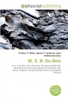 W. E. B. Du Bois - Frederic P. Miller, Agnes F. Vandome, John McBrewster