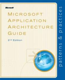 Microsoft® Application Architecture Guide (Patterns & Practices) - Microsoft Patterns & Practices Team