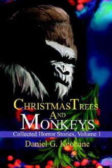 Christmas Trees and Monkeys: Collected Horror Stories, Volume 1 - Daniel G. Keohane