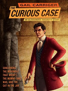 The Curious Case of the Werewolf That Wasn't, the Mummy That Was, and the Cat in the Jar (The Parasol Protectorate Book 6) - Gail Carriger