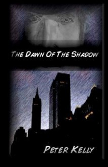 The Dawn of the Shadow - Peter Kelly