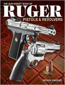 The Gun Digest Book of Ruger Pistols & Revolvers - Patrick Sweeney