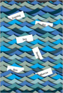 Leaving the Sea: Stories - Ben Marcus