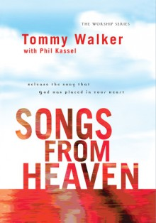 Songs from Heaven: Release the Song That God Has Placed in Your Heart - Tommy Walker, Phil Kassel