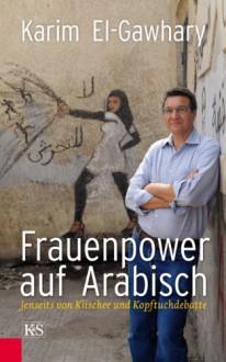 Frauenpower auf Arabisch - Jenseits von Klischee und Kopftuchdebatte - Karim El-Gawhary
