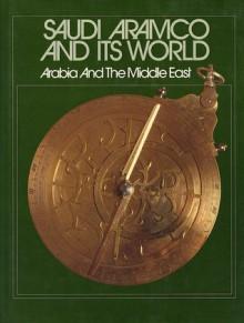 Saudi Aramco and its world: Arabia and the Middle East - Ismail I. Nawwab, Paul Lunde, Peter C. Speers, Paul F. Hoye, Saudi Aramco