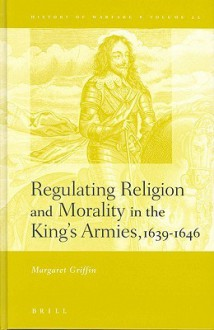 Regulating Religion and Morality in the King's Armies 1639-1646 - Margaret Griffin