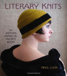 Literary Knits: 30 Patterns Inspired by Favorite Books - Nikol Lohr