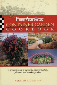 The EuroAmerican Container Garden Cookbook: A Grower's Guide to Successful Hanging Baskets, Planters, and Window Gardens - Kerstin P. Ouellet
