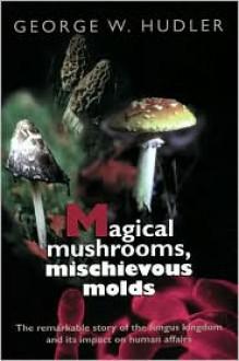 Magical Mushrooms, Mischievous Molds - Princeton University Press,George W. Hudler